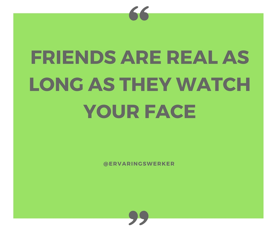friends are real as long as they watch your face